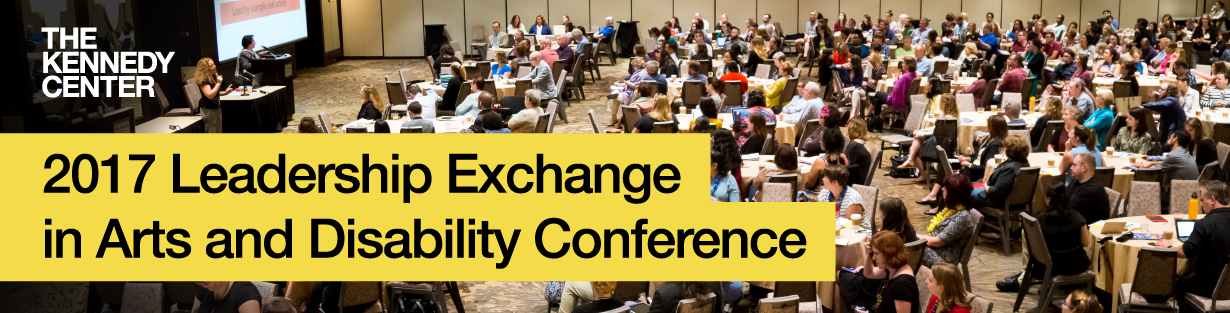 LEAD Conference photo of a large room with tables filled with people all directing their attention towards a speaker at the front of the room with the words The Kennedy Center and 2017 Leadership Exchange in ARts and Disability Conference