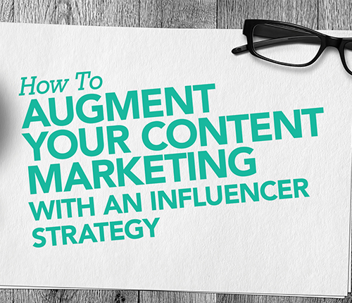 How to augment your content marketing with an influencer strategy